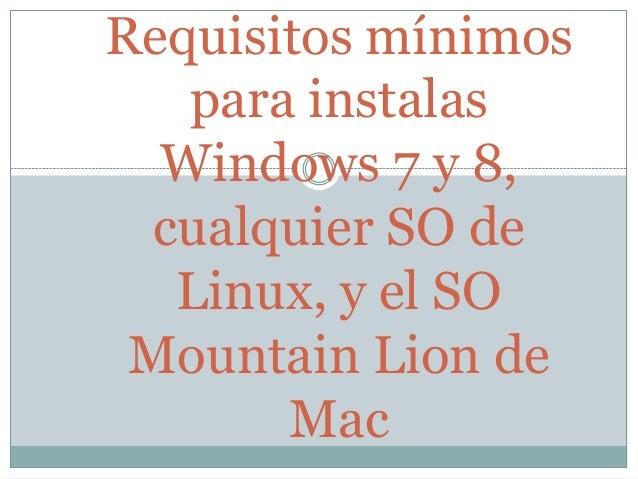 Requisitos mínimospara instalasWindows 7 y 8,cualquier SO deLinux, y el SOMountain Lion deMac