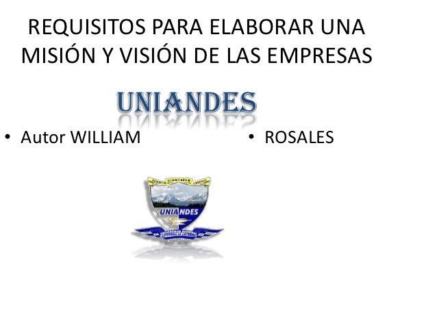 REQUISITOS PARA ELABORAR UNA MISIÓN Y VISIÓN DE LAS EMPRESAS            UNIANDES• Autor WILLIAM      • ROSALES