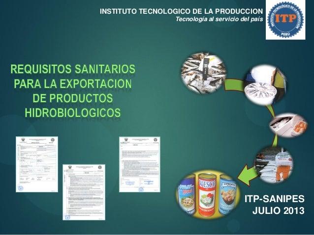 INSTITUTO TECNOLOGICO DE LA PRODUCCION Tecnología al servicio del país  ITP-SANIPES JULIO 2013