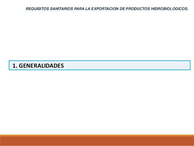 1. GENERALIDADES REQUISITOS SANITARIOS PARA LA EXPORTACION DE PRODUCTOS HIDROBIOLOGICOS.