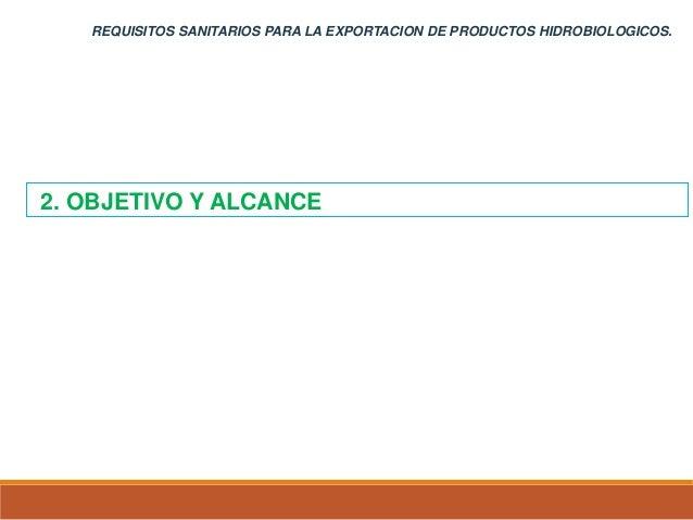 REQUISITOS SANITARIOS PARA LA EXPORTACION DE PRODUCTOS HIDROBIOLOGICOS. 1. GENERALIDADES 2. OBJETIVO Y ALCANCE
