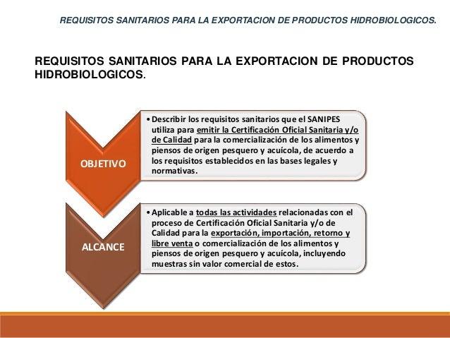 REQUISITOS SANITARIOS PARA LA EXPORTACION DE PRODUCTOS HIDROBIOLOGICOS. OBJETIVO •Describir los requisitos sanitarios que ...