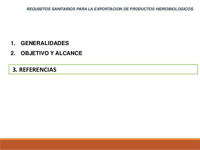 1. GENERALIDADES 2. OBJETIVO Y ALCANCE 3. REFERENCIAS REQUISITOS SANITARIOS PARA LA EXPORTACION DE PRODUCTOS HIDROBIOLOGIC...