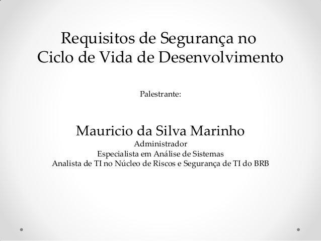Requisitos de Segurança no Ciclo de Vida de Desenvolvimento Palestrante: Mauricio da Silva Marinho Administrador Especiali...