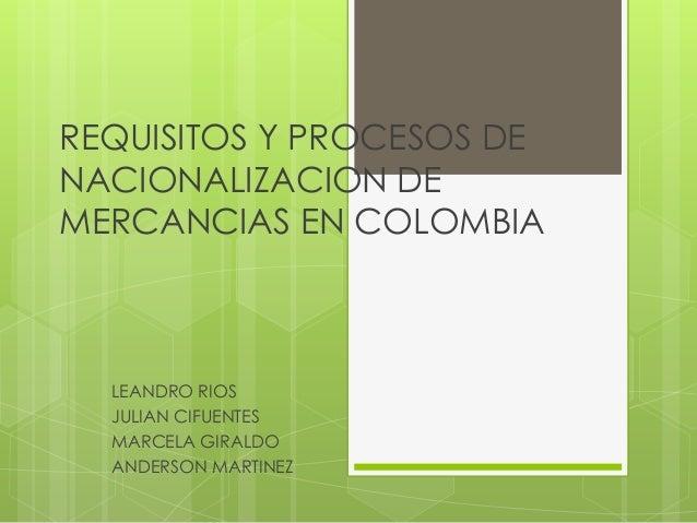 REQUISITOS Y PROCESOS DENACIONALIZACION DEMERCANCIAS EN COLOMBIA  LEANDRO RIOS  JULIAN CIFUENTES  MARCELA GIRALDO  ANDERSO...