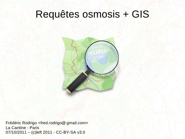 Requêtes osmosis + GIS   Frédéric Rodrigo <fred.rodrigo  gmail.com> La Cantine - Paris 07/10/2011 – (c)left 2011 - CC-BY-S...