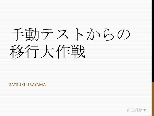 手動テストからの 移行大作戦 SATSUKI URAYAMA  自己紹介 ▼