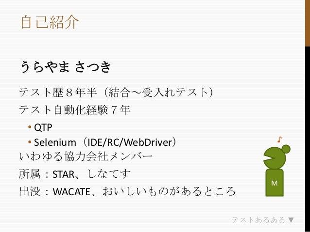 自己紹介 うらやま さつき テスト歴8年半(結合~受入れテスト) テスト自動化経験7年 • QTP • Selenium(IDE/RC/WebDriver) いわゆる協力会社メンバー  ♪  所属:STAR、しなてす 出没:WACATE、おいし...
