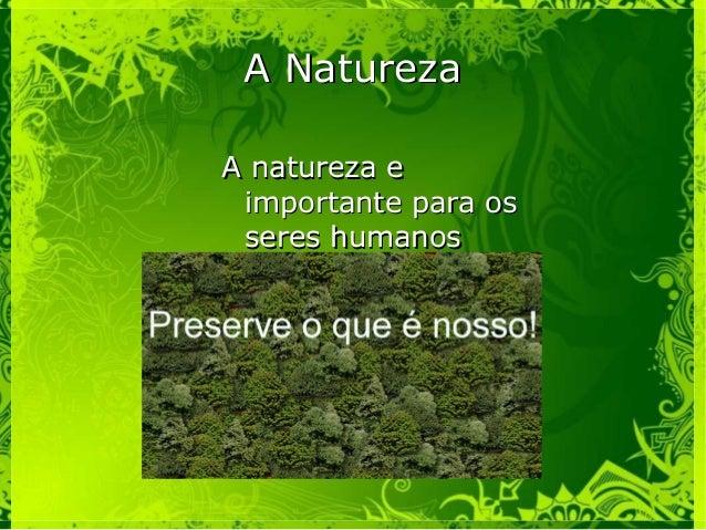 A NaturezaA Natureza A natureza eA natureza e importante para osimportante para os seres humanosseres humanos