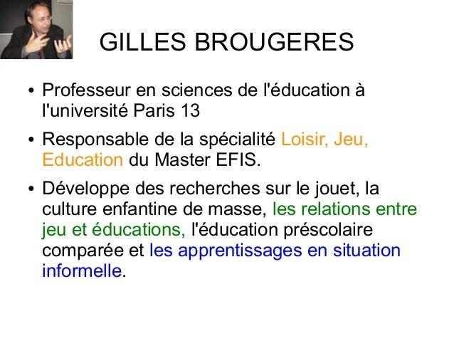 GILLES BROUGERES● Professeur en sciences de léducation àluniversité Paris 13● Responsable de la spécialité Loisir, Jeu,Edu...
