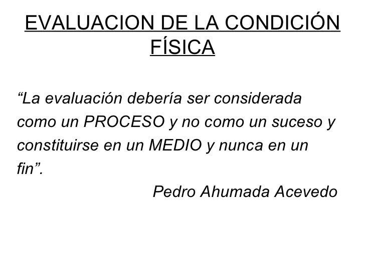 """EVALUACION DE LA CONDICIÓN          FÍSICA""""La evaluación debería ser consideradacomo un PROCESO y no como un suceso yconst..."""