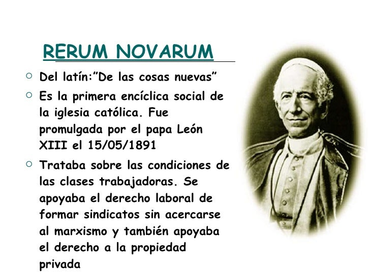 an overview of leo xiii rerum novarum on the topic of highest injustices and violence The publication of leo xiii's encyclical rerum novarum in 1891 marked the beginning of the development of a recognizable body of social teaching in the catholic church it dealt with persons, systems and structures, the three co-ordinates of the modern promotion of justice and peace, now established as integral to the church's mission.