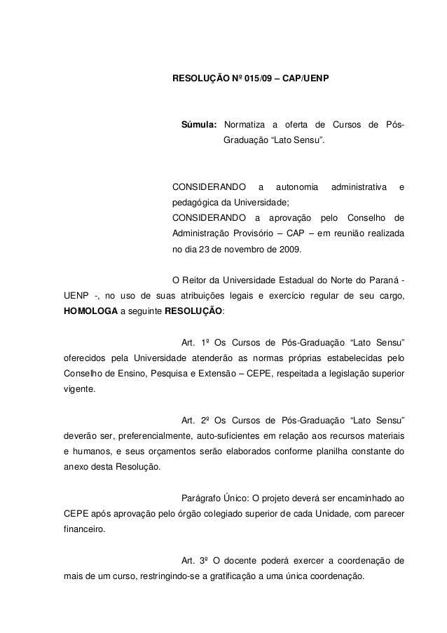 """RESOLUÇÃO Nº 015/09 – CAP/UENP Súmula: Normatiza a oferta de Cursos de Pós- Graduação """"Lato Sensu"""". CONSIDERANDO a autonom..."""