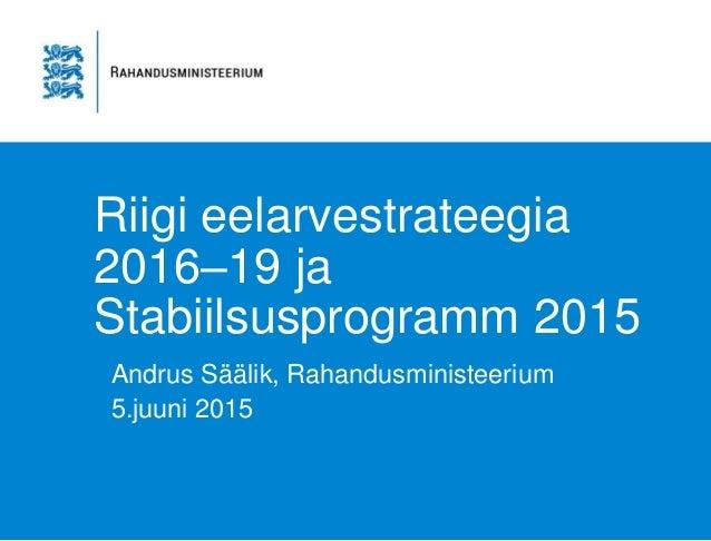 Riigi eelarvestrateegia 2016–19 ja Stabiilsusprogramm 2015 Andrus Säälik, Rahandusministeerium 5.juuni 2015