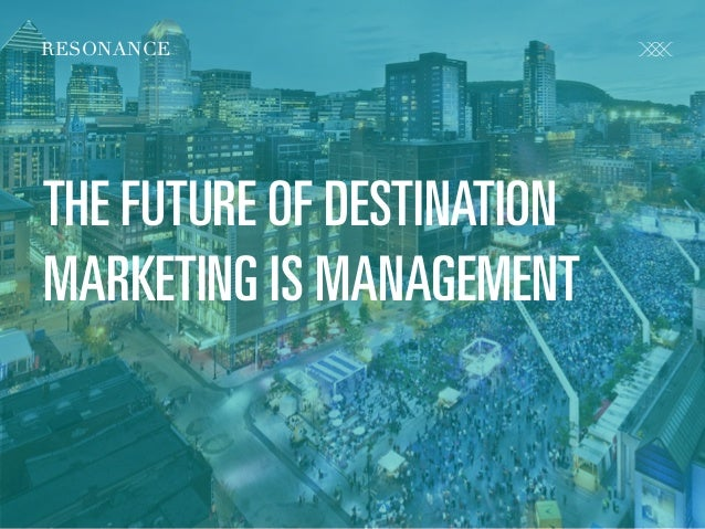 R E S O N A N C E C O . C O M @ C R FA I R RESONANCE THE FUTURE OF DESTINATION MARKETING IS MANAGEMENT