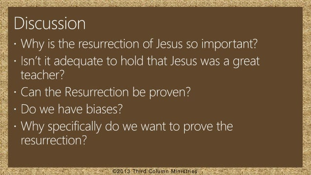 the evidence that proves the resurrection of jesus christ The bible claims that the resurrection of jesus not only validates all of jesus' truth claims, it proves that jesus is the son of god, the one who can forgive our the evidence for christ's death and resurrection is found in the eye witness accounts of each of the four gospels and the life changing effect of the resurrection is.