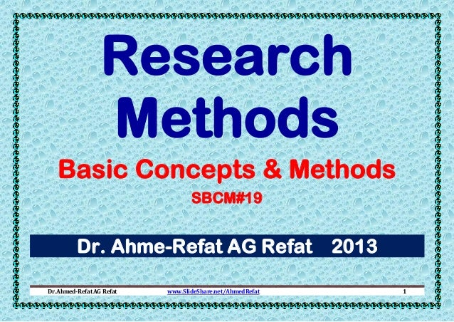 Research Methods Basic Concepts & Methods SBCM#19  Dr. Ahme-Refat AG Refat 2013 Dr.Ahmed-Refat AG Refat  www.SlideShare.ne...