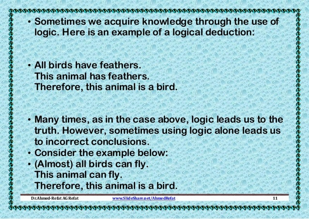 • Sometimes we acquire knowledge through the use of logic. Here is an example of a logical deduction: • All birds have fea...