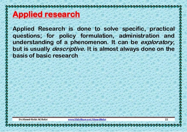 Applied research Applied Research is done to solve specific, practical questions; for policy formulation, administration a...