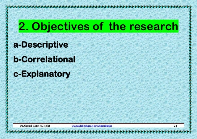 2. Objectives of the research a-Descriptive b-Correlational c-Explanatory  Dr.Ahmed-Refat AG Refat  www.SlideShare.net/Ahm...