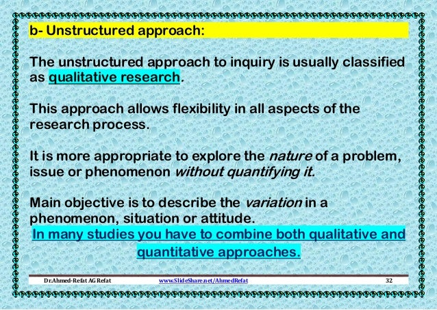 b- Unstructured approach: The unstructured approach to inquiry is usually classified as qualitative research. This approac...