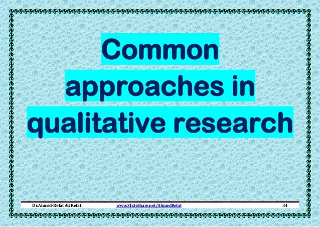 Common approaches in qualitative research Dr.Ahmed-Refat AG Refat  www.SlideShare.net/AhmedRefat  34