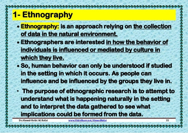 1- Ethnography  Ethnography: is an approach relying on the collection of data in the natural environment.  Ethnographers...