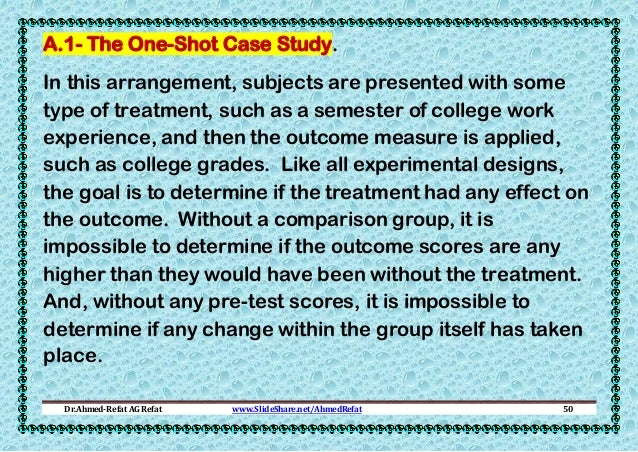A.1- The One-Shot Case Study. In this arrangement, subjects are presented with some type of treatment, such as a semester ...