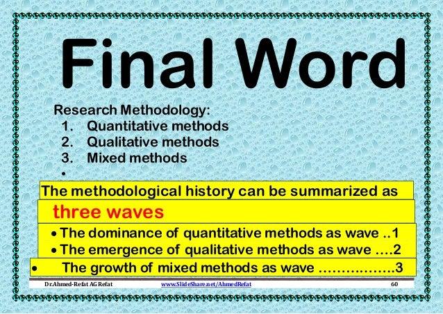 Final Word  Research Methodology: 1. Quantitative methods 2. Qualitative methods 3. Mixed methods •  The methodological hi...