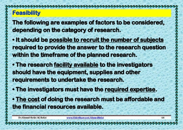 Feasibility The following are examples of factors to be considered, depending on the category of research. • It should be ...