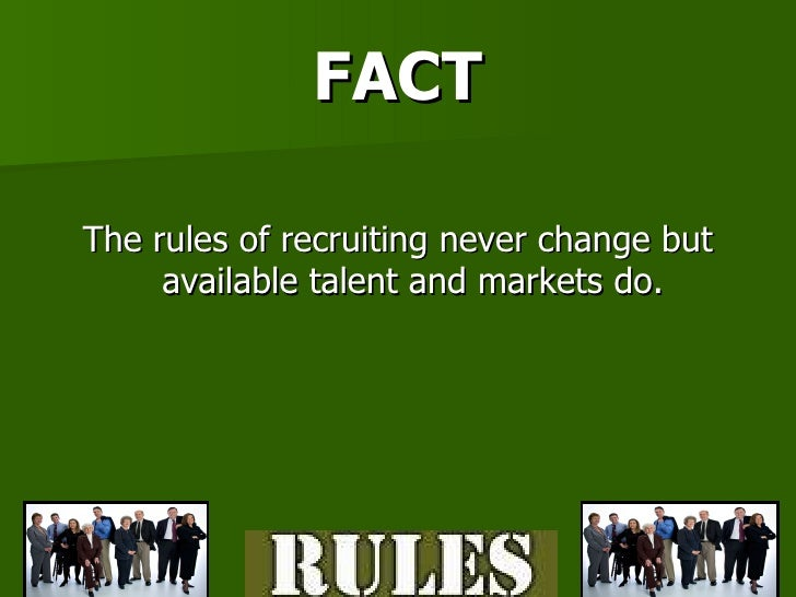 FACT <ul><li>The rules of recruiting never change but available talent and markets do. </li></ul>