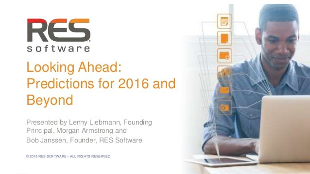 1 © 2015 RES SOFTWARE – ALL RIGHTS RESERVED Looking Ahead: Predictions for 2016 and Beyond Presented by Lenny Liebmann, Fo...