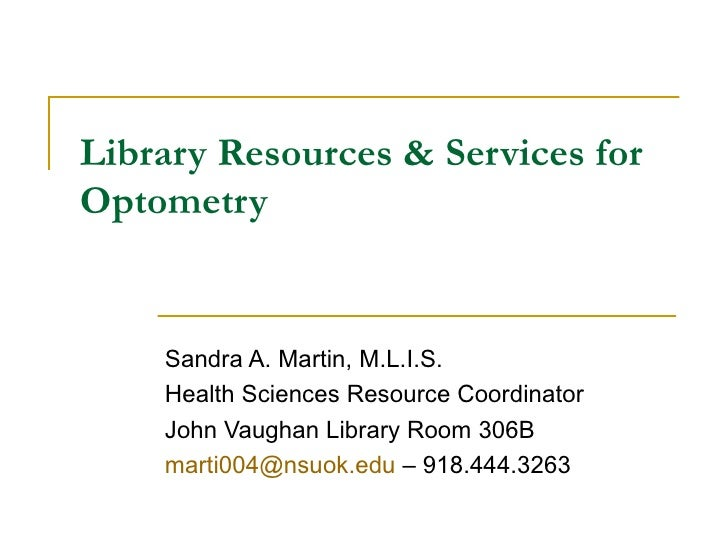 Library Resources & Services for Optometry Sandra A. Martin, M.L.I.S. Health Sciences Resource Coordinator John Vaughan Li...