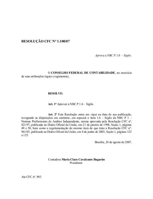 RESOLUÇÃO CFC N° 1.100/07  Aprova a NBC P 1.6 – Sigilo.  O CONSELHO FEDERAL DE CONTABILIDADE, no exercício  de suas atribu...