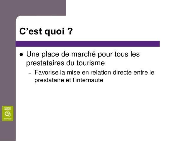 C'est quoi ?   Une place de marché pour tous les    prestataires du tourisme    –   Favorise la mise en relation directe ...