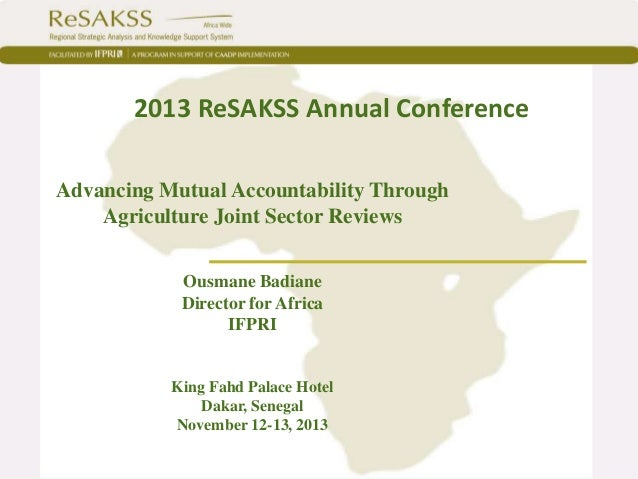 2013 ReSAKSS Annual Conference Advancing Mutual Accountability Through Agriculture Joint Sector Reviews Ousmane Badiane Di...
