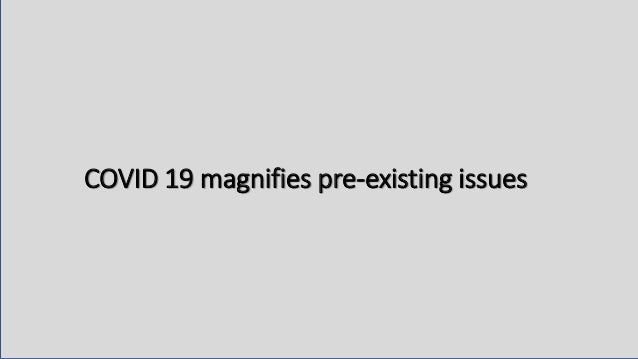 COVID 19 magnifies pre-existing issues