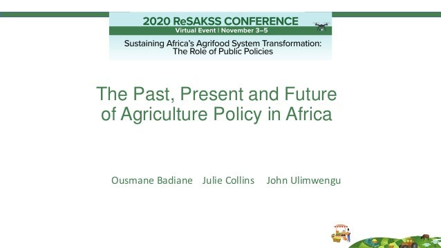 The Past, Present and Future of Agriculture Policy in Africa Ousmane Badiane Julie Collins John Ulimwengu