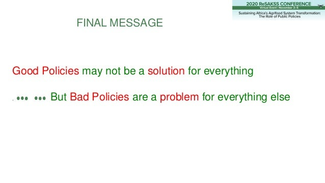 FINAL MESSAGE Good Policies may not be a solution for everything . But Bad Policies are a problem for everything else