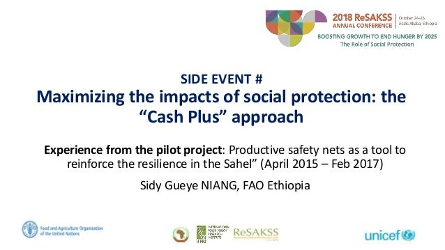 """SIDE EVENT # Maximizing the impacts of social protection: the """"Cash Plus"""" approach Experience from the pilot project: Prod..."""