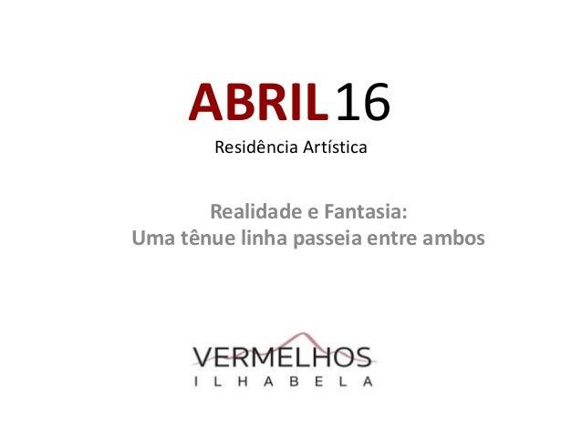 ABRIL16 Residência Artística Realidade e Fantasia: Uma tênue linha passeia entre ambos