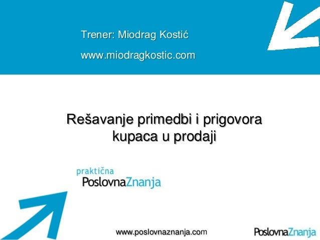 Osnove prodaje www.poslovnaznanja.com Trener: Miodrag Kostić www.miodragkostic.com Rešavanje primedbi i prigovora kupaca u...