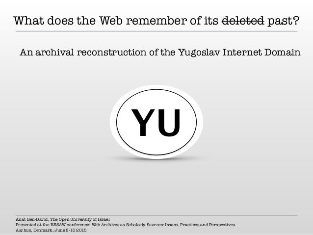 What does the Web remember of its deleted past? An archival reconstruction of the Yugoslav Internet Domain Anat Ben-David,...