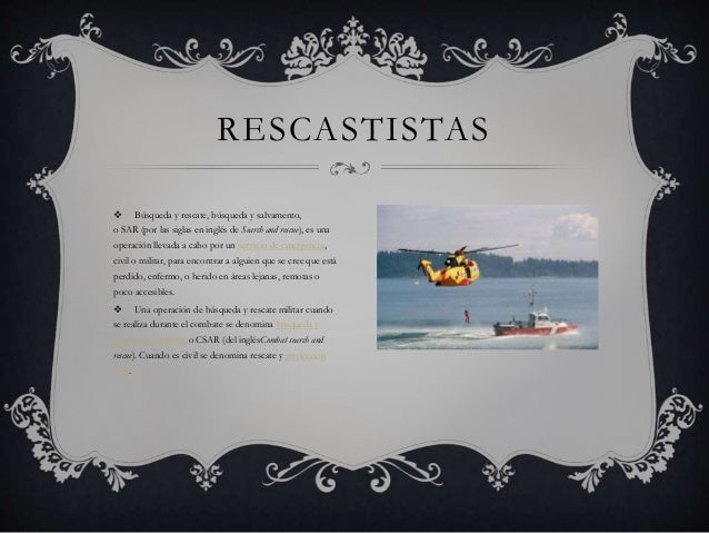  Búsqueda y rescate, búsqueda y salvamento, o SAR (por las siglas en inglés de Search and rescue), es una operación lleva...