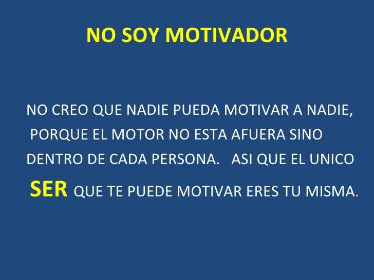 NO SOY MOTIVADOR <ul><li>NO CREO QUE NADIE PUEDA MOTIVAR A NADIE,  </li></ul><ul><li>PORQUE EL MOTOR NO ESTA AFUERA SINO <...