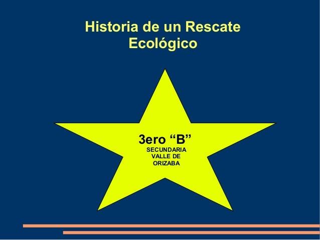 """Historia de un Rescate Ecológico 3ero """"B"""" SECUNDARIA VALLE DE ORIZABA"""