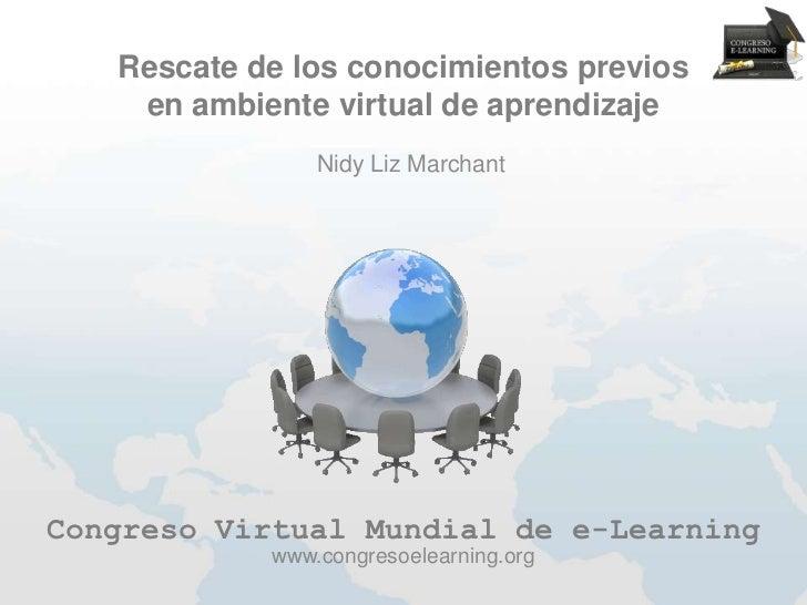 Rescate de los conocimientos previos    en ambiente virtual de aprendizaje                Nidy Liz MarchantCongreso Virtua...