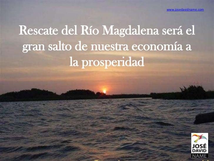 www.josedavidname.comRescate del Río Magdalena será elgran salto de nuestra economía a          la prosperidad