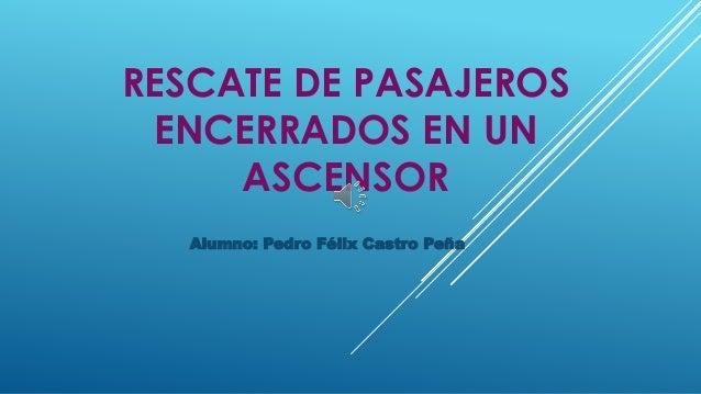RESCATE DE PASAJEROS ENCERRADOS EN UN ASCENSOR Alumno: Pedro Félix Castro Peña
