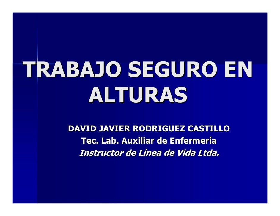 TRABAJO SEGURO EN      ALTURAS    DAVID JAVIER RODRIGUEZ CASTILLO      Tec. Lab. Auxiliar de Enfermería      Instructor de...